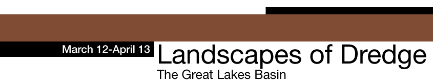 March 12-April 13, Landscapes of Dredge The Great Lakes Basin