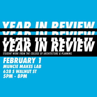 Year in Review, Student work from the College of Architecture and Planning February 1, Muncie Makes Lab, 628 S Walnut St. 5pm - 8 pm